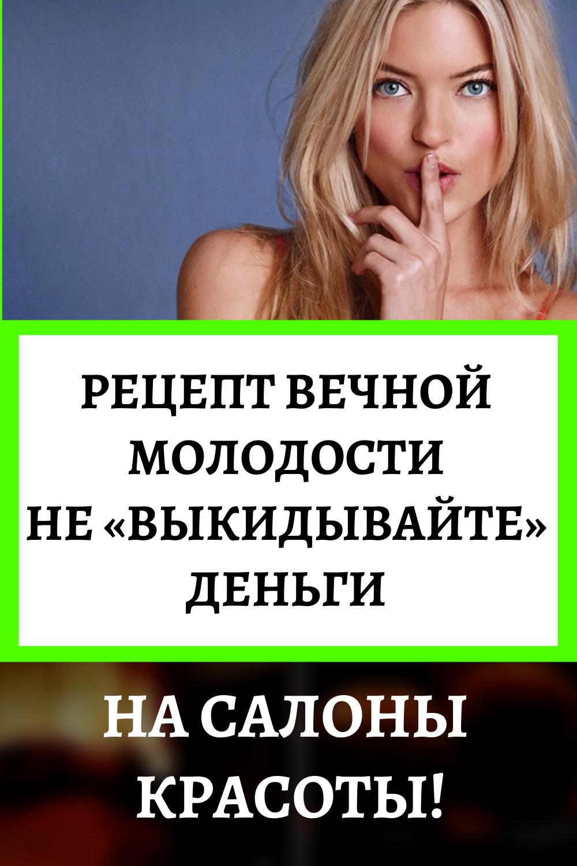 Рецепт вечной молодости Не «выкидывайте» деньги на салоны красоты!